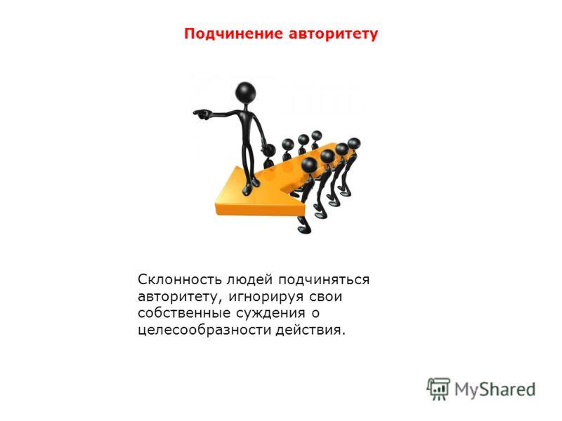 Подчинение авторитету Склонность людей подчиняться авторитету, игнорируя свои собственные суждения о целесообразности действия.