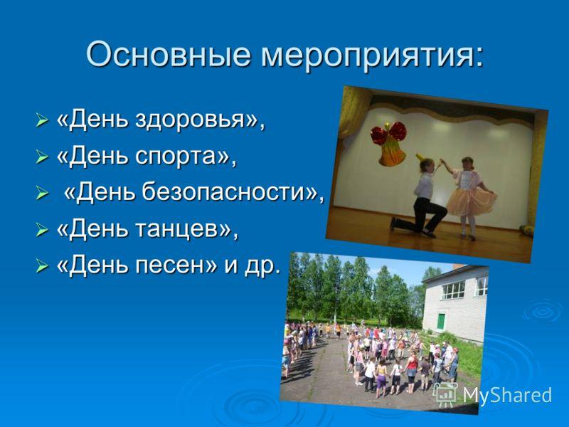 Основные мероприятия: «День здоровья», «День здоровья», «День спорта», «День спорта», «День безопасности», «День безопасности», «День танцев», «День танцев», «День песен» и др. «День песен» и др.