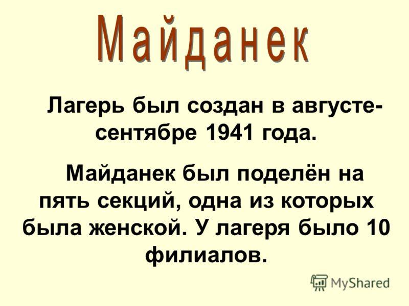 Лагерь был создан в августе- сентябре 1941 года. Майданек был поделён на пять секций, одна из которых была женской. У лагеря было 10 филиалов.