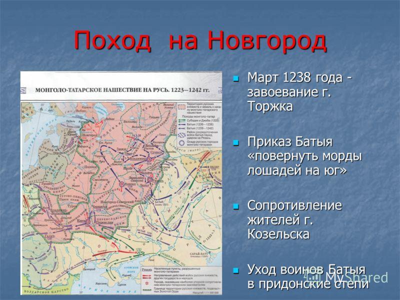 Поход на Новгород Март 1238 года - завоевание г. Торжка Март 1238 года - завоевание г. Торжка Приказ Батыя «повернуть морды лошадей на юг» Приказ Батыя «повернуть морды лошадей на юг» Сопротивление жителей г. Козельска Сопротивление жителей г. Козель