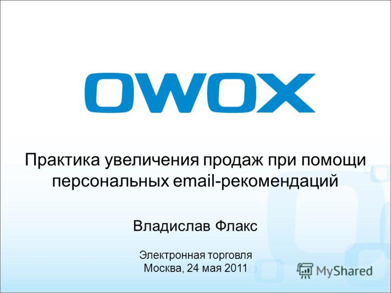 Практика увеличения продаж при помощи персональных email-рекомендаций Владислав Флакс Электронная торговля Москва, 24 мая 2011