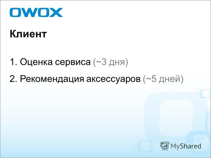 Клиент 1. Оценка сервиса (~3 дня) 2. Рекомендация аксессуаров (~5 дней)