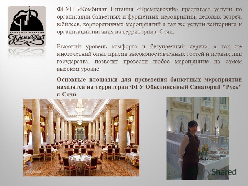 ФГУП « Комбинат Питания « Кремлевский » предлагает услуги по организации банкетных и фуршетных мероприятий, деловых встреч, юбилеев, корпоративных мероприятий а так же услуги кейтеринга и организации питания на территории г. Сочи. Высокий уровень ком