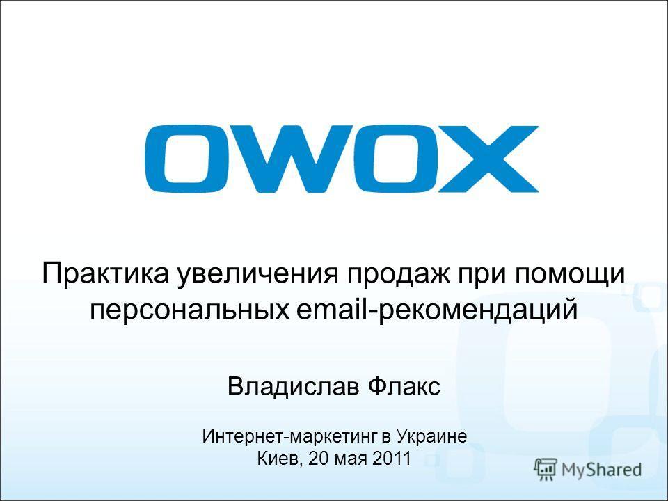 Практика увеличения продаж при помощи персональных email-рекомендаций Владислав Флакс Интернет-маркетинг в Украине Киев, 20 мая 2011