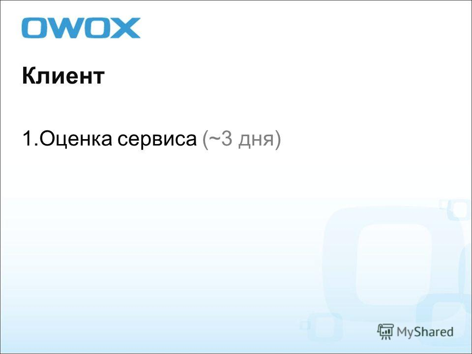 Клиент 1. Оценка сервиса (~3 дня)