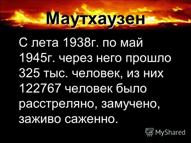 Маутхаузен С лета 1938г. по май 1945г. через него прошло 325 тыс. человек, из них 122767 человек было расстреляно, замучено, заживо саженно.