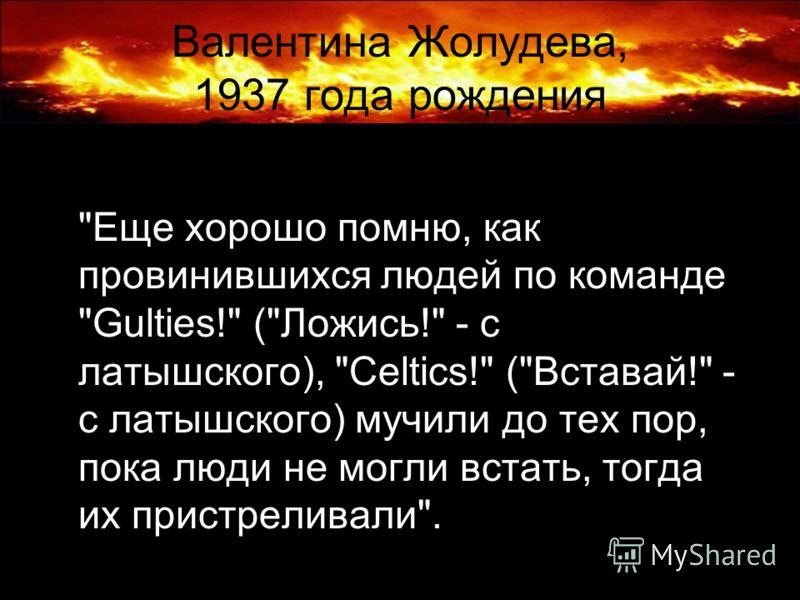 Валентина Жолудева, 1937 года рождения Еще хорошо помню, как провинившихся людей по команде Gulties! (Ложись! - с латышского), Celtics! (Вставай! - с латышского) мучили до тех пор, пока люди не могли встать, тогда их пристреливали.