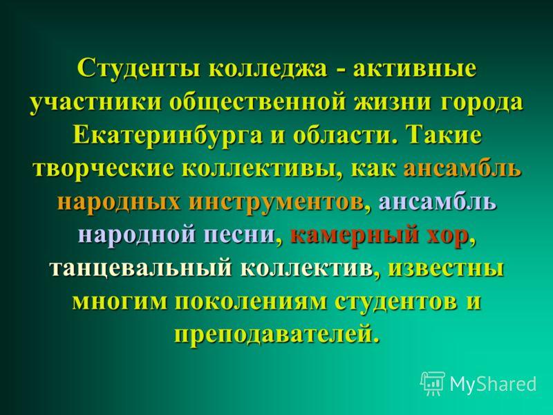 Студенты колледжа колледжа - активные участники общественной жизни города Екатеринбурга и области. Такие творческие коллективы, как ансамбль народных инструментов, инструментов, ансамбль народной песни, песни, камерный хор, танцевальный коллектив, ко