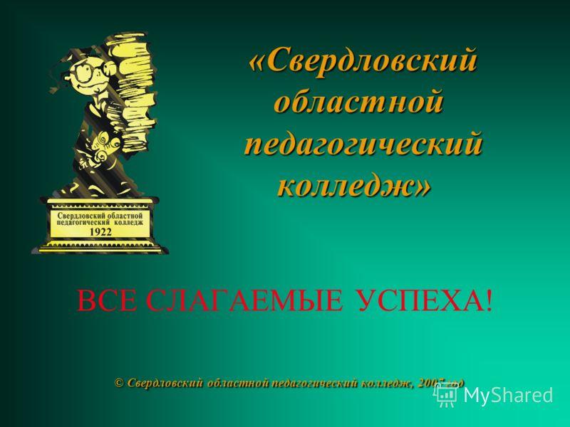 «Свердловский областной педагогический колледж» © Свердловский областной педагогический колледж, 2007 год «Свердловский областной педагогический колледж» ВСЕ СЛАГАЕМЫЕ УСПЕХА! © Свердловский областной педагогический колледж, 2007 год