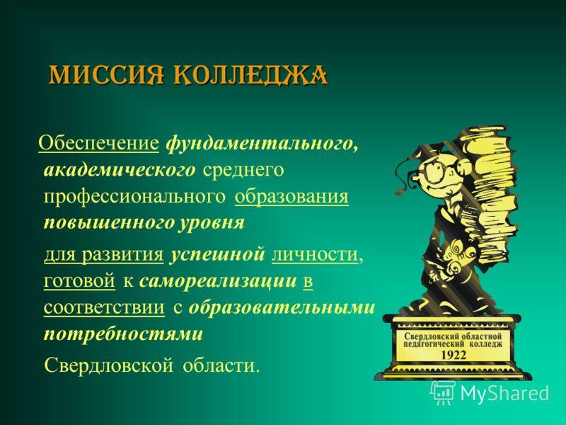 Миссия коллеДжа Обеспечение фундаментального, академического среднего профессионального образования повышенного уровня для развития успешной личности, готовой к самореализации в соответствии с образовательными потребностями Свердловской области.