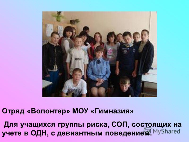 Отряд «Волонтер» МОУ «Гимназия» Для учащихся группы риска, СОП, состоящих на учете в ОДН, с девиантным поведением.