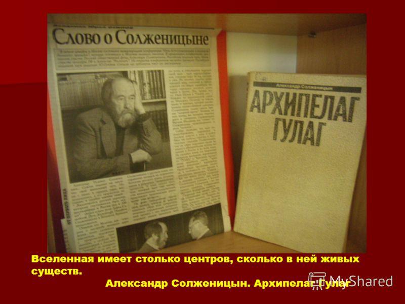 Вселенная имеет столько центров, сколько в ней живых существ. Александр Солженицын. Архипелаг Гулаг