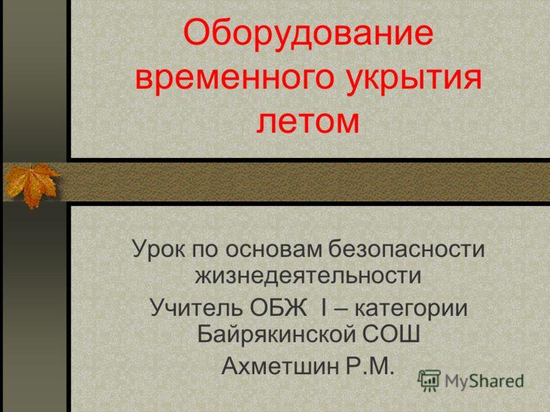 Оборудование временного укрытия летом Урок по основам безопасности жизнедеятельности Учитель ОБЖ I – категории Байрякинской СОШ Ахметшин Р.М.