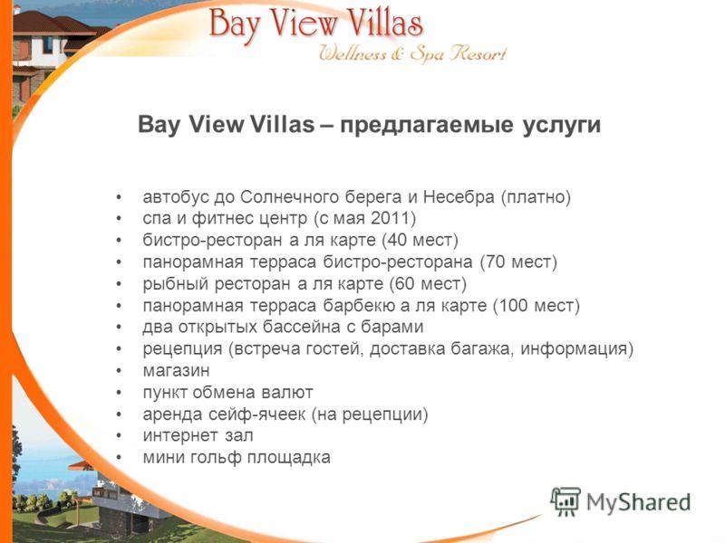 Bay View Villas – предлагаемые услуги автобус до Солнечного берега и Несебра (платно) спа и фитнес центр (с мая 2011) бистро-ресторан а ля карте (40 мест) панорамная терраса бистро-ресторана (70 мест) рыбный ресторан а ля карте (60 мест) панорамная т