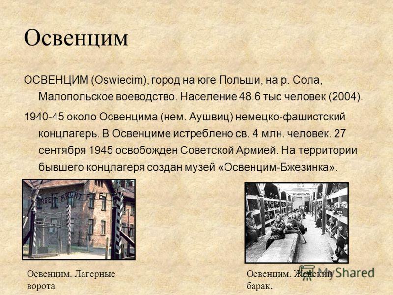 Освенцим ОСВЕНЦИМ (Oswiecim), город на юге Польши, на р. Сола, Малопольское воеводство. Население 48,6 тыс человек (2004). 1940-45 около Освенцима (нем. Аушвиц) немецко-фашистский концлагерь. В Освенциме истреблено св. 4 млн. человек. 27 сентября 194