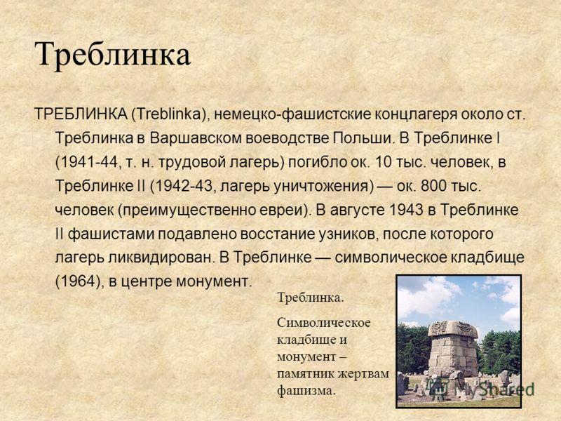 Треблинка ТРЕБЛИНКА (Treblinka), немецко-фашистские концлагеря около ст. Треблинка в Варшавском воеводстве Польши. В Треблинке I (1941-44, т. н. трудовой лагерь) погибло ок. 10 тыс. человек, в Треблинке II (1942-43, лагерь уничтожения) ок. 800 тыс. ч