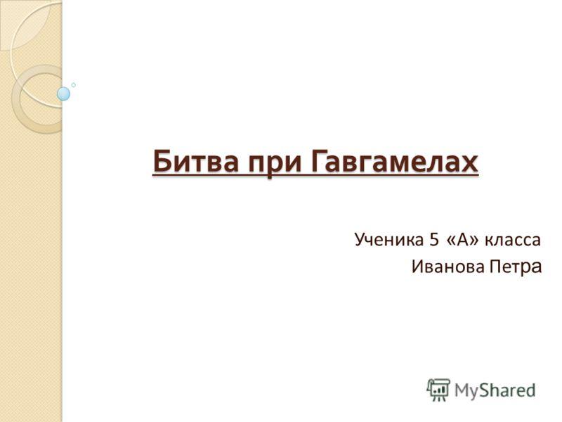Битва при Гавгамелах Ученика 5 « А » класса Иванова Пет ра