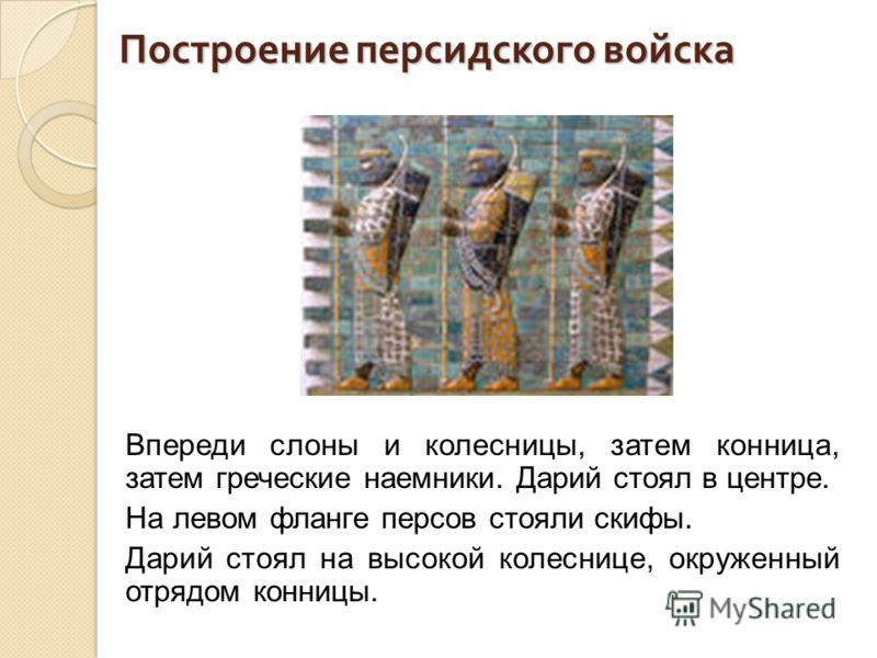 Построение персидского войска Впереди слоны и колесницы, затем конница, затем греческие наемники. Дарий стоял в центре. На левом фланге персов стояли скифы. Дарий стоял на высокой колеснице, окруженный отрядом конницы.