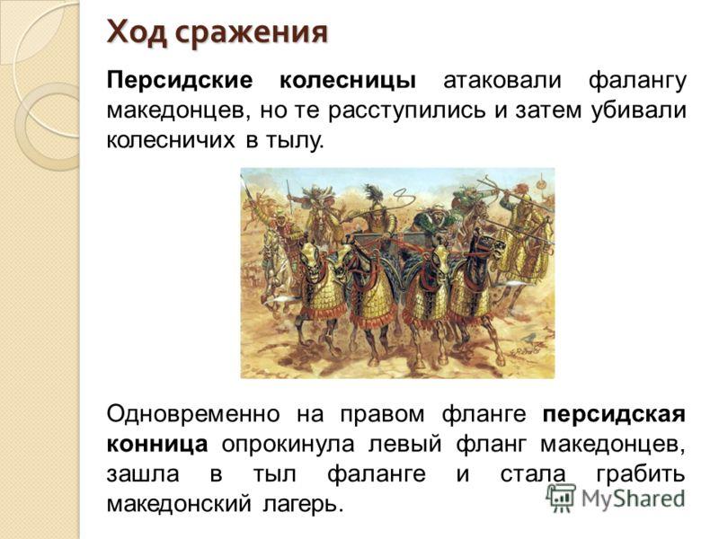Ход сражения Персидские колесницы атаковали фалангу македонцев, но те расступились и затем убивали колесничих в тылу. Одновременно на правом фланге персидская конница опрокинула левый фланг македонцев, зашла в тыл фаланге и стала грабить македонский