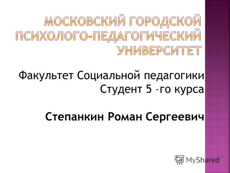 Факультет Социальной педагогики Студент 5 –го курса Степанкин Роман Сергеевич