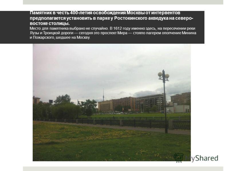 Памятник в честь 400-летия освобождения Москвы от интервентов предполагается установить в парке у Ростокинского акведука на северо- востоке столицы. Место для памятника выбрано не случайно. В 1612 году именно здесь, на пересечении реки Яузы и Троицко
