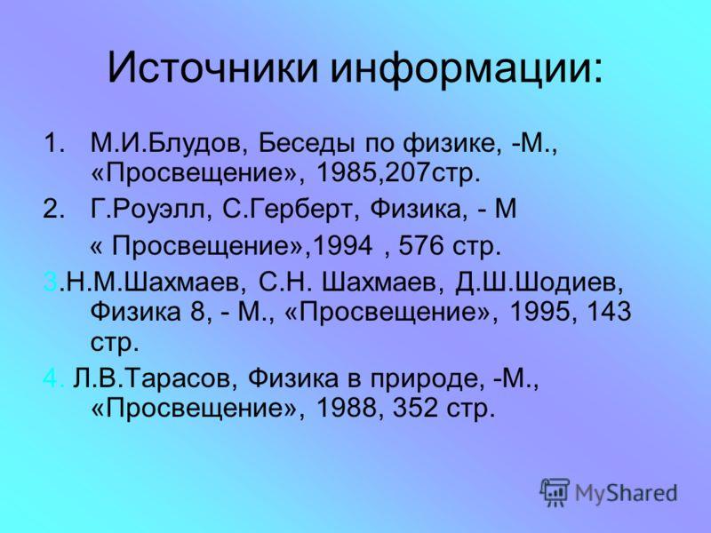 Источники информации: 1.М.И.Блудов, Беседы по физике, -М., «Просвещение», 1985,207стр. 2.Г.Роуэлл, С.Герберт, Физика, - М « Просвещение»,1994, 576 стр. 3.Н.М.Шахмаев, С.Н. Шахмаев, Д.Ш.Шодиев, Физика 8, - М., «Просвещение», 1995, 143 стр. 4. Л.В.Тара