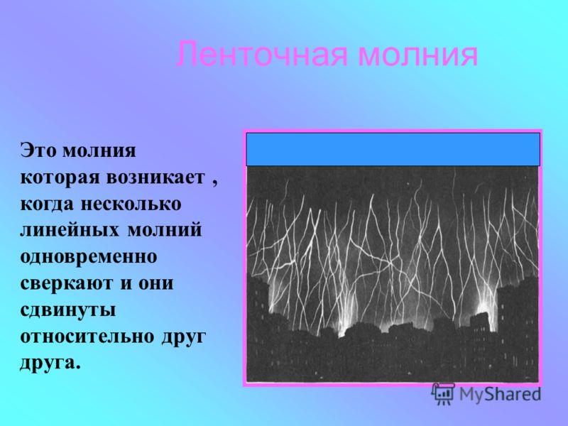 Ленточная молния Это молния которая возникает, когда несколько линейных молний одновременно сверкают и они сдвинуты относительно друг друга.