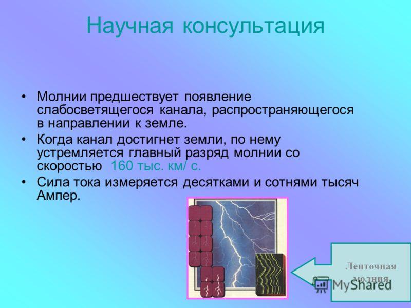 Научная консультация Молнии предшествует появление слабосветящегося канала, распространяющегося в направлении к земле. Когда канал достигнет земли, по нему устремляется главный разряд молнии со скоростью 160 тыс. км/ с. Сила тока измеряется десятками