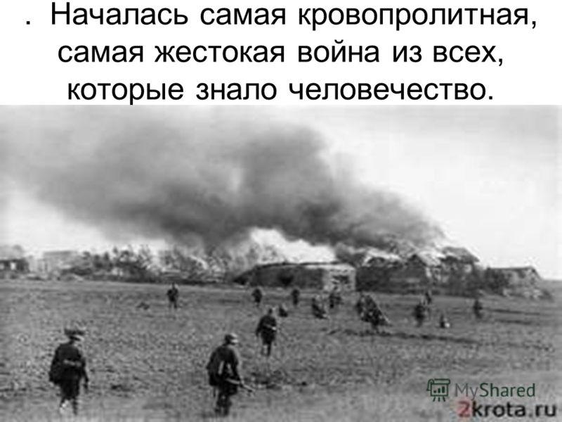 . Началась самая кровопролитная, самая жестокая война из всех, которые знало человечество.