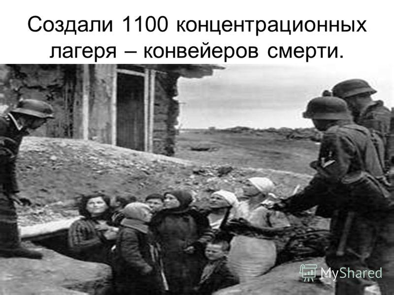 Создали 1100 концентрационных лагеря – конвейеров смерти.