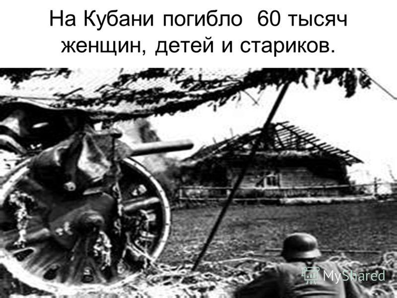 На Кубани погибло 60 тысяч женщин, детей и стариков.