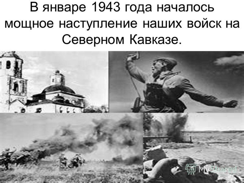 В январе 1943 года началось мощное наступление наших войск на Северном Кавказе.