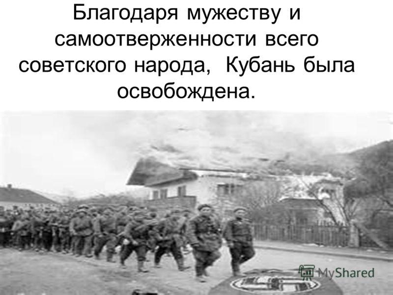 Благодаря мужеству и самоотверженности всего советского народа, Кубань была освобождена.