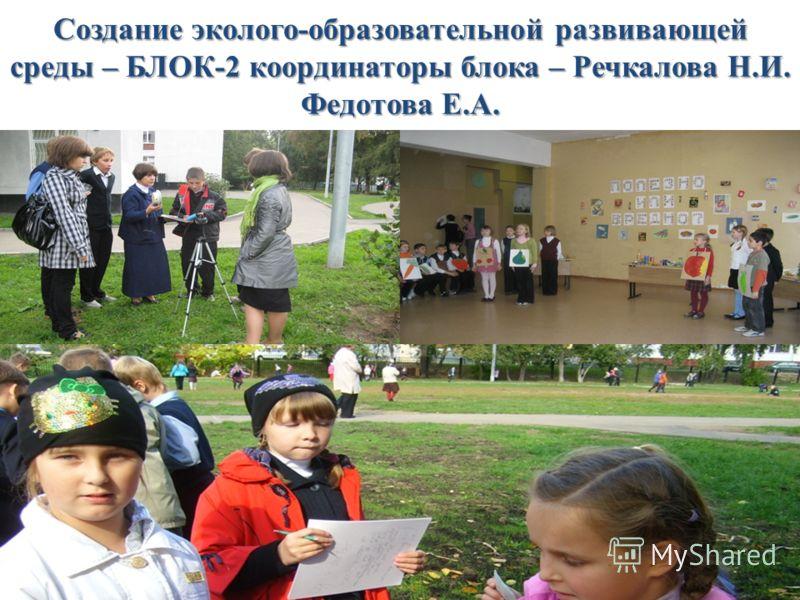 Создание эколого-образовательной развивающей среды – БЛОК-2 координаторы блока – Речкалова Н.И. Федотова Е.А.