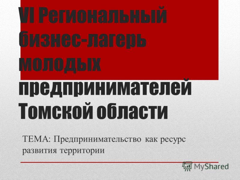 VI Региональный бизнес-лагерь молодых предпринимателей Томской области ТЕМА: Предпринимательство как ресурс развития территории