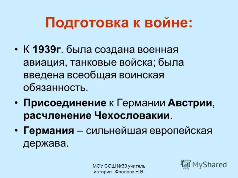 МОУ СОШ 30 учитель истории - Фролова Н.В. Подготовка к войне: К 1939г. была создана военная авиация, танковые войска; была введена всеобщая воинская обязанность. Присоединение к Германии Австрии, расчленение Чехословакии. Германия – сильнейшая европе