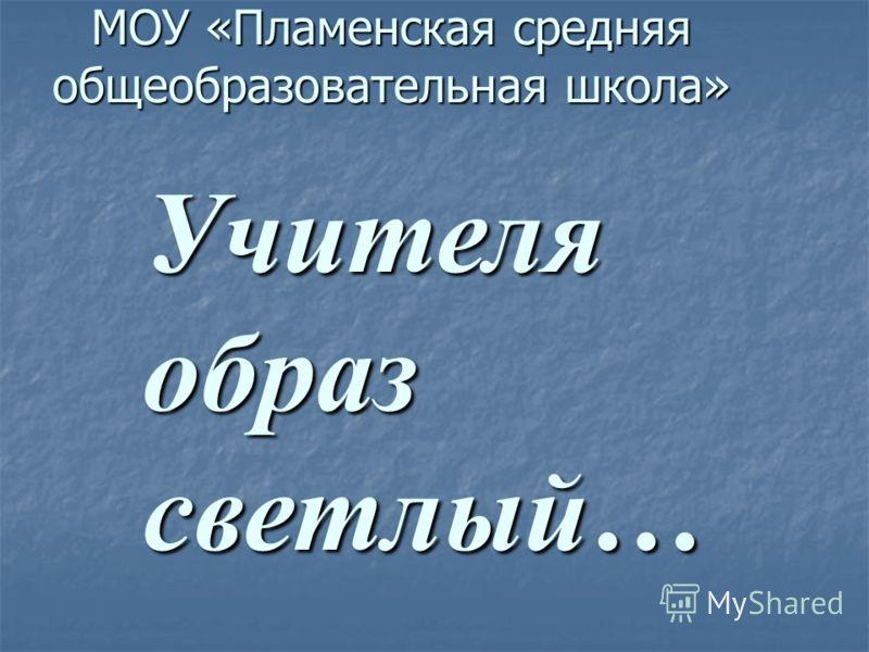 МОУ «Пламенская средняя общеобразовательная школа» Учителяобразсветлый…