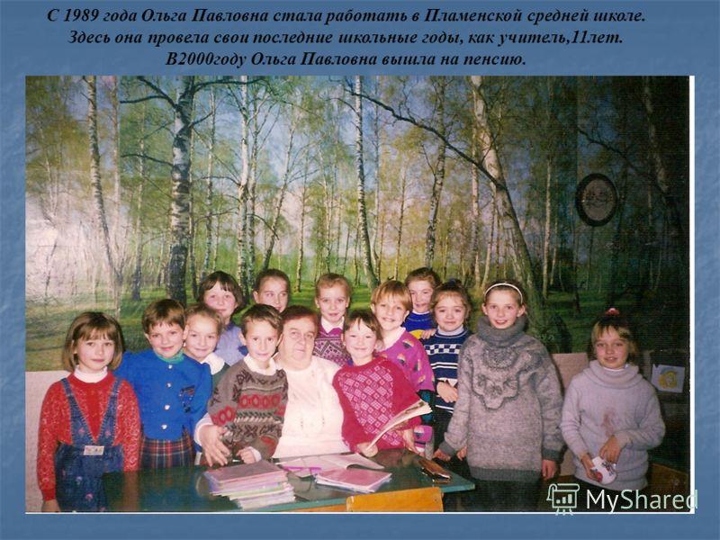 С 1989 года Ольга Павловна стала работать в Пламенской средней школе. Здесь она провела свои последние школьные годы, как учитель,11лет. В2000году Ольга Павловна вышла на пенсию.