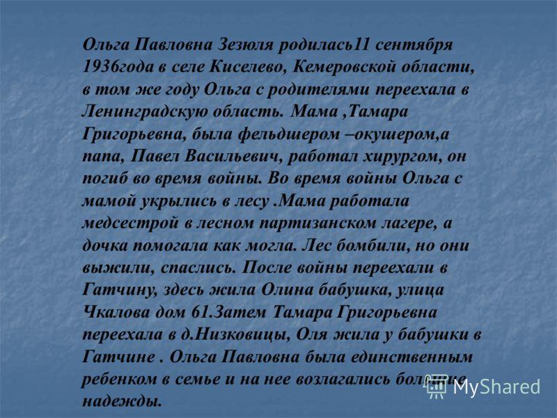 Ольга Павловна Зезюля родилась11 сентября 1936года в селе Киселево, Кемеровской области, в том же году Ольга с родителями переехала в Ленинградскую область. Мама,Тамара Григорьевна, была фельдшером –окушером,а папа, Павел Васильевич, работал хирургом
