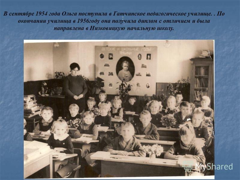 : В сентябре 1954 года Ольга поступила в Гатчинское педагогическое училище.. По окончании училища в 1956году она получила диплом с отличием и была направлена в Низковицкую начальную школу.