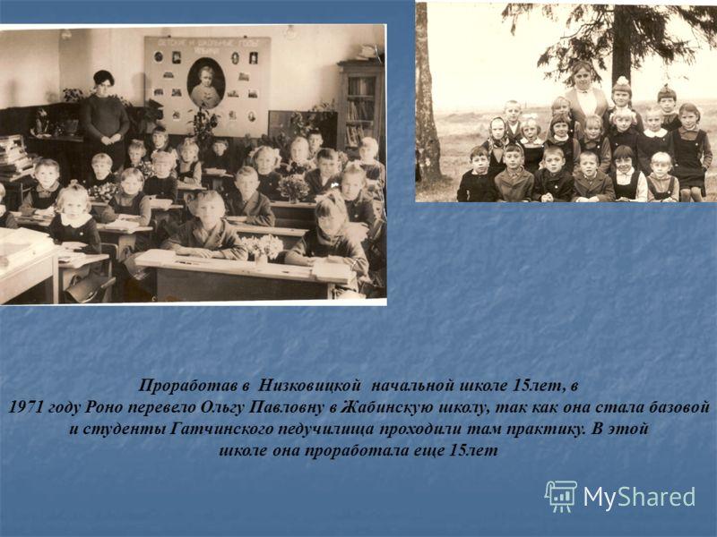 Проработав в Низковицкой начальной школе 15лет, в 1971 году Роно перевело Ольгу Павловну в Жабинскую школу, так как она стала базовой и студенты Гатчинского педучилища проходили там практику. В этой школе она проработала еще 15лет