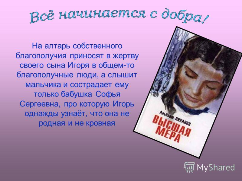 На алтарь собственного благополучия приносят в жертву своего сына Игоря в общем-то благополучные люди, а слышит мальчика и сострадает ему только бабушка Софья Сергеевна, про которую Игорь однажды узнаёт, что она не родная и не кровная