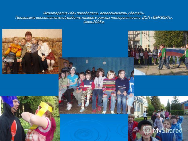 Игротерапия «Как преодолеть агрессивность у детей». Программа воспитательной работы лагеря в рамках толерантности. ДОЛ «БЕРЕЗКА». Июль2008 г.