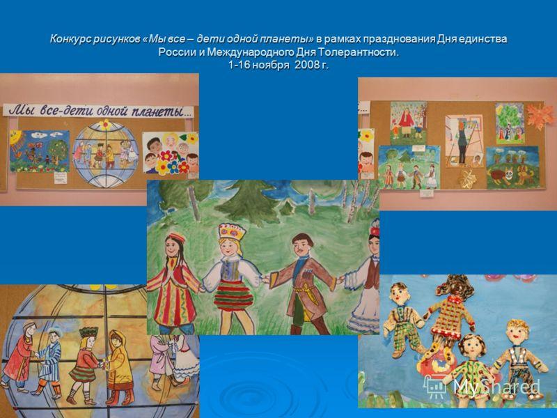 Конкурс рисунков «Мы все – дети одной планеты» в рамках празднования Дня единства России и Международного Дня Толерантности. 1-16 ноября 2008 г.
