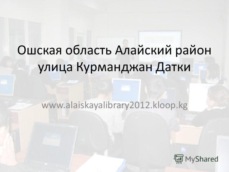Ошская область Алайский район улица Курманджан Датки www.alaiskayalibrary2012.kloop.kg
