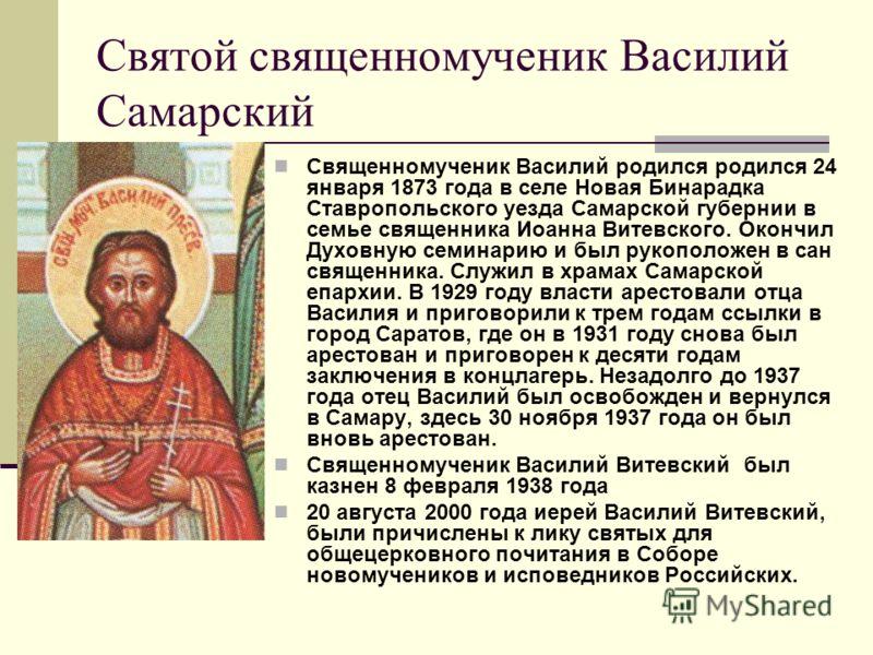 Святой священномученик Василий Самарский Священномученик Василий родился родился 24 января 1873 года в селе Новая Бинарадка Ставропольского уезда Самарской губернии в семье священника Иоанна Витевского. Окончил Духовную семинарию и был рукоположен в