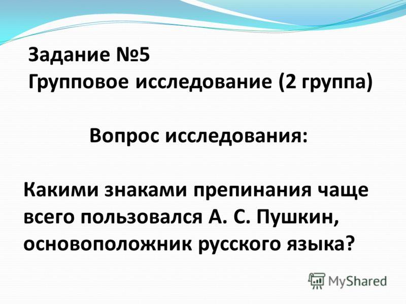 Задание 5 Групповое исследование (2 группа) Вопрос исследования: Какими знаками препинания чаще всего пользовался А. С. Пушкин, основоположник русского языка?