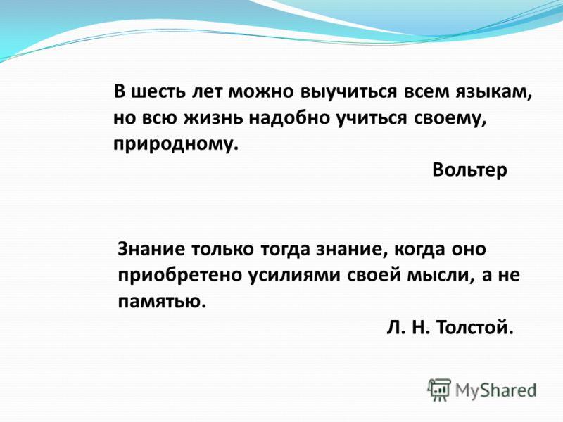 В шесть лет можно выучиться всем языкам, но всю жизнь надобно учиться своему, природному. Вольтер Знание только тогда знание, когда оно приобретено усилиями своей мысли, а не памятью. Л. Н. Толстой.