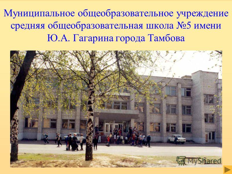 Муниципальное общеобразовательное учреждение средняя общеобразовательная школа 5 имени Ю.А. Гагарина города Тамбова
