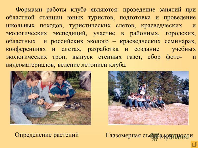 Глазомерная съемка местности Определение растений Формами работы клуба являются: проведение занятий при областной станции юных туристов, подготовка и проведение школьных походов, туристических слетов, краеведческих и экологических экспедиций, участие